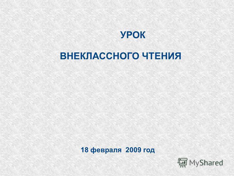 УРОК ВНЕКЛАССНОГО ЧТЕНИЯ 18 февраля 2009 год