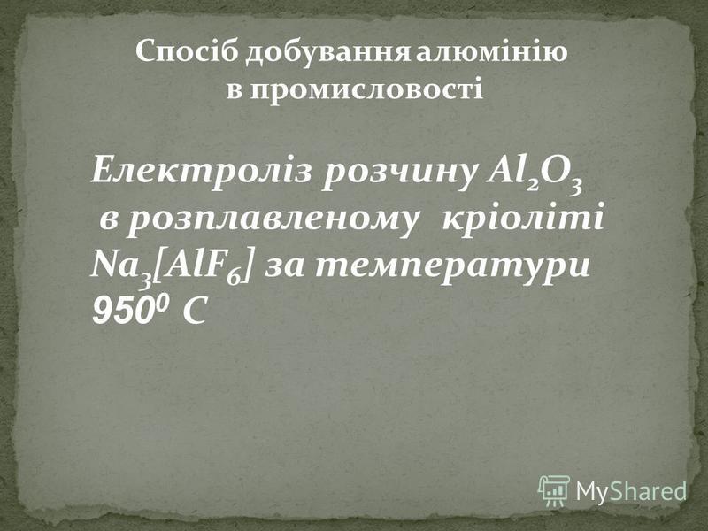 Електроліз розчину Al 2 O 3 в розплавленому кріоліті Na 3 [AlF 6 ] за температури 950 0 С Спосіб добування алюмінію в промисловості