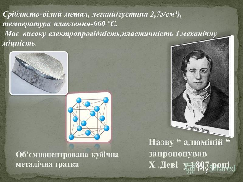 Сріблясто-білий метал, легкий(густина 2,7г/см³), температура плавлення-660 ° С. Має високу електропровідність,пластичність і механічну міцність. Обємноцентрована кубічна металічна ґратка Назву алюміній запропонував Х.Деві у 1807 році