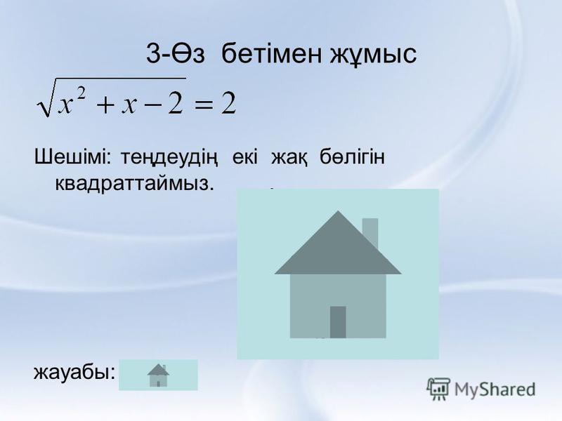 3-Өз бетімен жұмыс Шешімі: теңдеудің екі жақ бөлігін квадраттаймыз. жауабы: 2; -3.