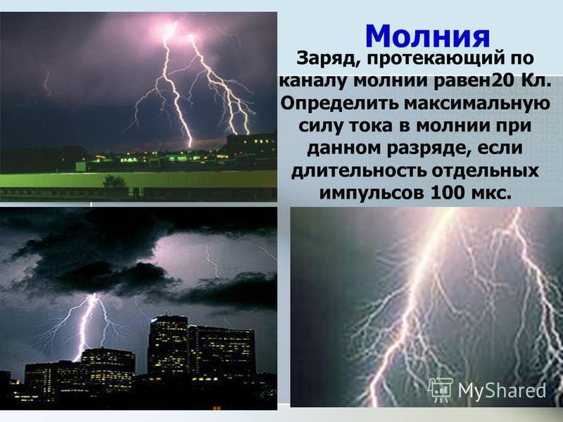 Молния Заряд, протекающий по каналу молнии равен 20 Кл. Определить максимальную силу тока в молнии при данном разряде, если длительность отдельных импульсов 100 мкс.