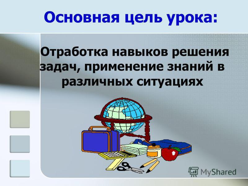 Основная цель урока: Отработка навыков решения задач, применение знаний в различных ситуациях