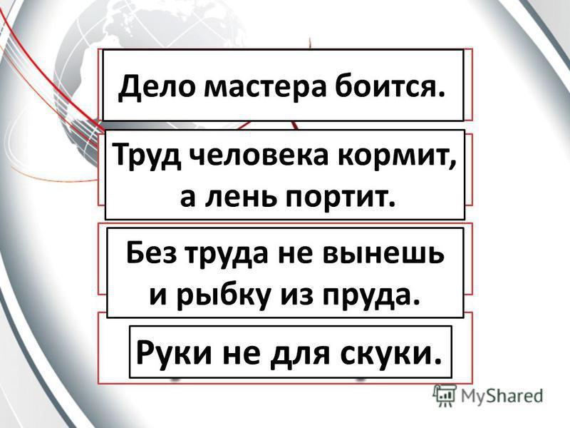 Дело мастера боится. Труд человека кормит, а лень портит. Без труда не вынешь и рыбку из пруда. Руки не для скуки.