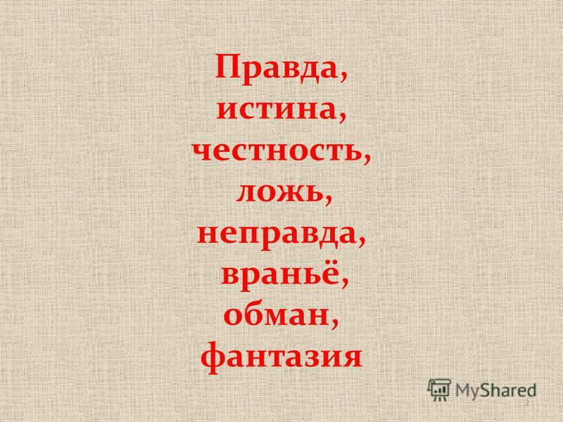2 Правда, истина, честность, ложь, неправда, враньё, обман, фантазия