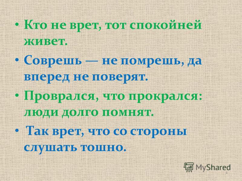Кто не врет, тот спокойней живет. Соврешь не помрешь, да вперед не поверят. Проврался, что прокрался: люди долго помнят. Так врет, что со стороны слушать тошно. 4