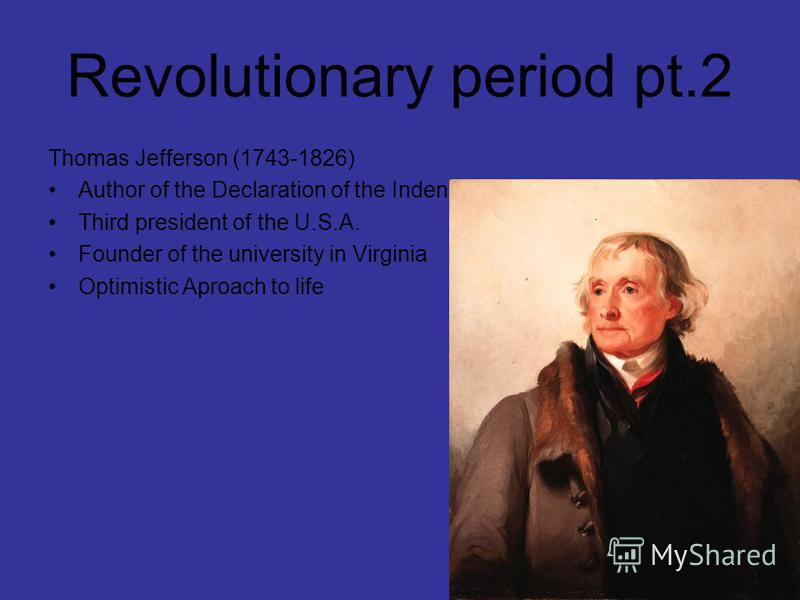 Revolutionary period pt.2 Thomas Jefferson (1743-1826) Author of the Declaration of the Indenpendence Third president of the U.S.A. Founder of the university in Virginia Optimistic Aproach to life