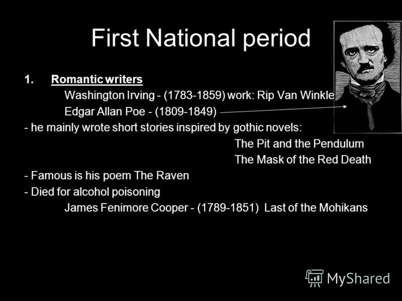 First National period 1.Romantic writers Washington Irving - (1783-1859) work: Rip Van Winkle Edgar Allan Poe - (1809-1849) - he mainly wrote short stories inspired by gothic novels: The Pit and the Pendulum The Mask of the Red Death - Famous is his