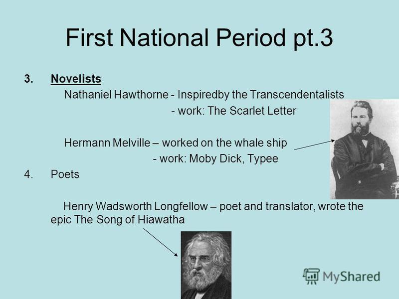 First National Period pt.3 3.Novelists Nathaniel Hawthorne - Inspiredby the Transcendentalists - work: The Scarlet Letter Hermann Melville – worked on the whale ship - work: Moby Dick, Typee 4.Poets Henry Wadsworth Longfellow – poet and translator, w