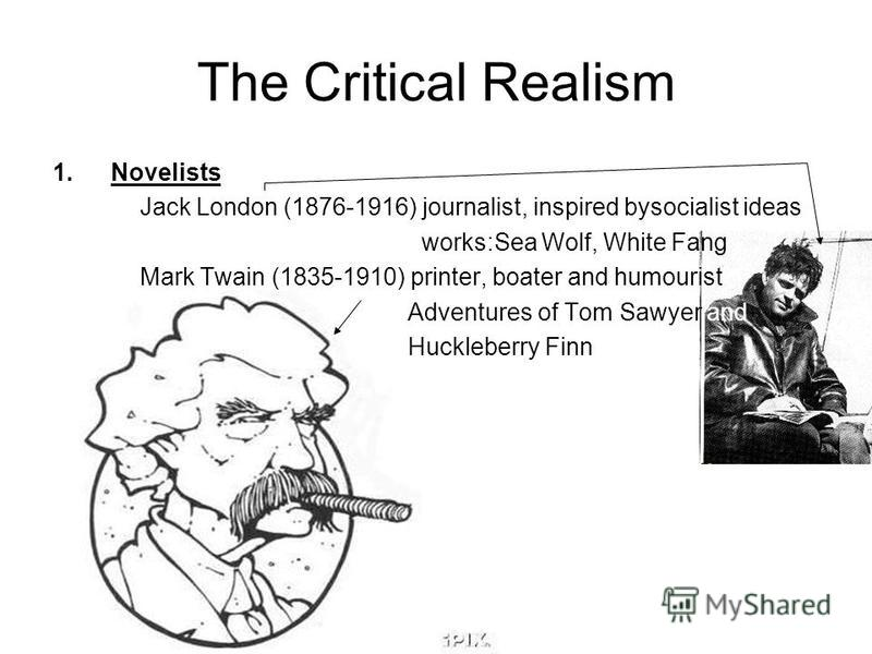 The Critical Realism 1.Novelists Jack London (1876-1916) journalist, inspired bysocialist ideas works:Sea Wolf, White Fang Mark Twain (1835-1910) printer, boater and humourist Adventures of Tom Sawyer and Huckleberry Finn