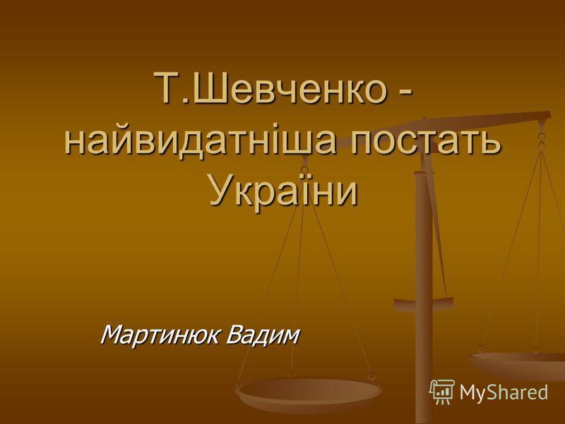 Т.Шевченко - найвидатніша постать України Мартинюк Вадим