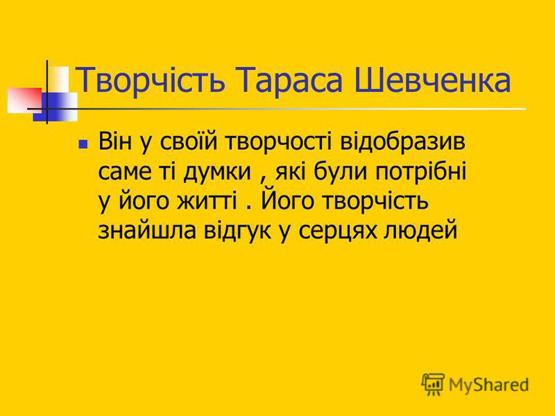 Творчість Тараса Шевченка Він у своїй творчості відобразив саме ті думки, які були потрібні у його житті. Його творчість знайшла відгук у серцях людей
