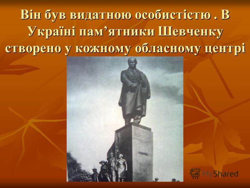 Він був видатною особистістю. В Україні памятники Шевченку створено у кожному обласному центрі