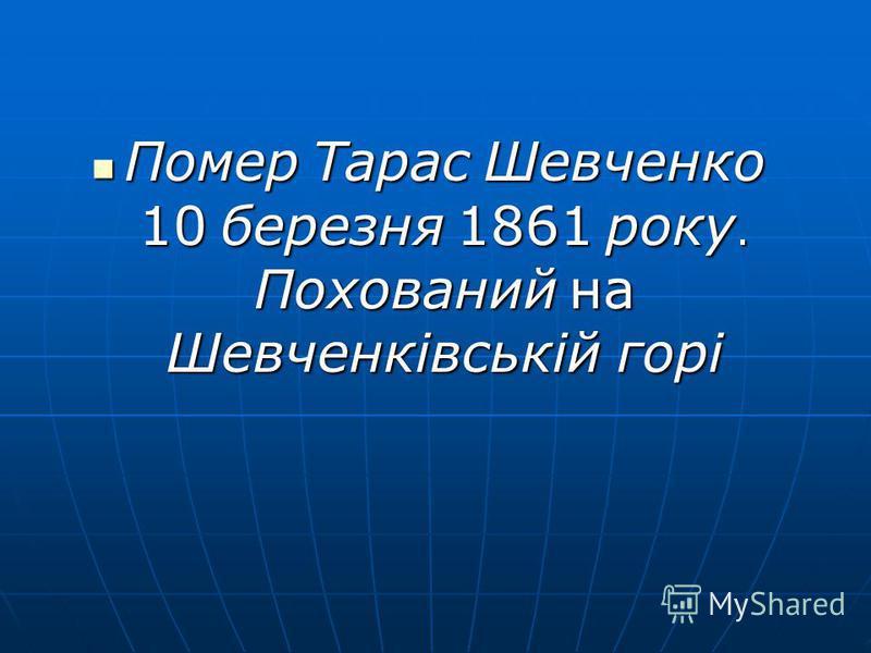 Помер Тарас Шевченко 10 березня 1861 року. Похований на Шевченківській горі Помер Тарас Шевченко 10 березня 1861 року. Похований на Шевченківській горі