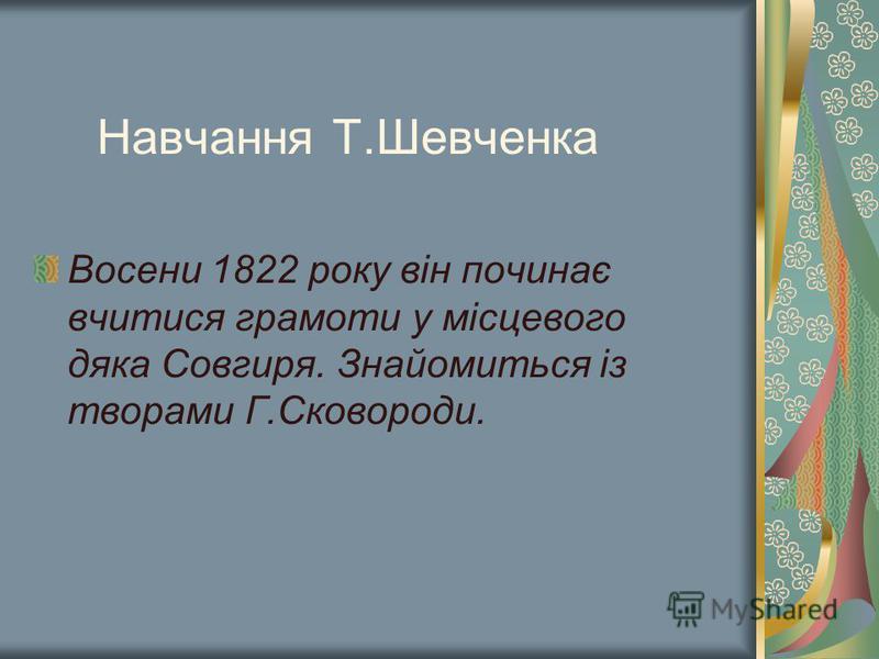Навчання Т.Шевченка Восени 1822 року він починає вчитися грамоти у місцевого дяка Совгиря. Знайомиться із творами Г.Сковороди.