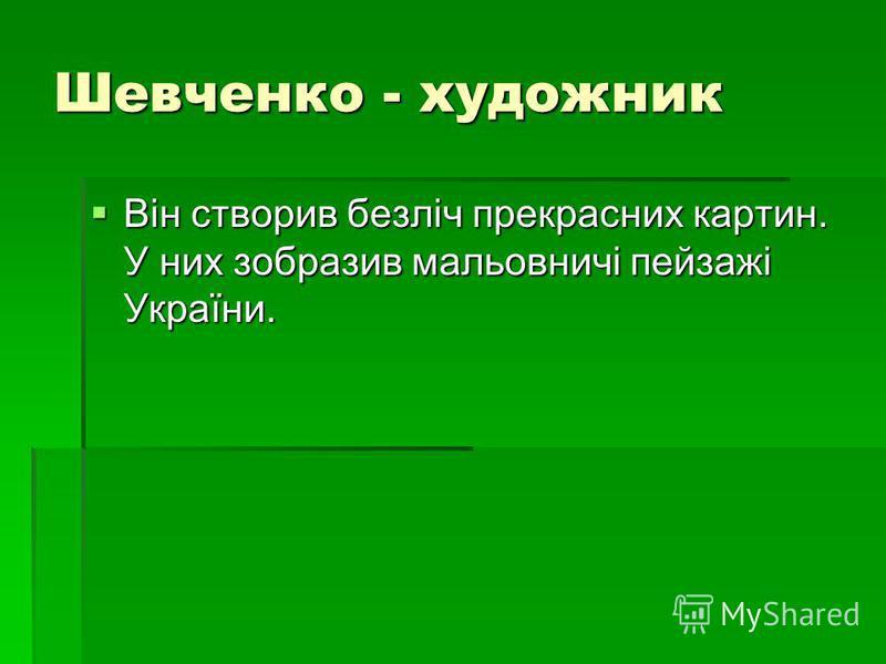 Шевченко - художник Він створив безліч прекрасних картин. У них зобразив мальовничі пейзажі України. Він створив безліч прекрасних картин. У них зобразив мальовничі пейзажі України.