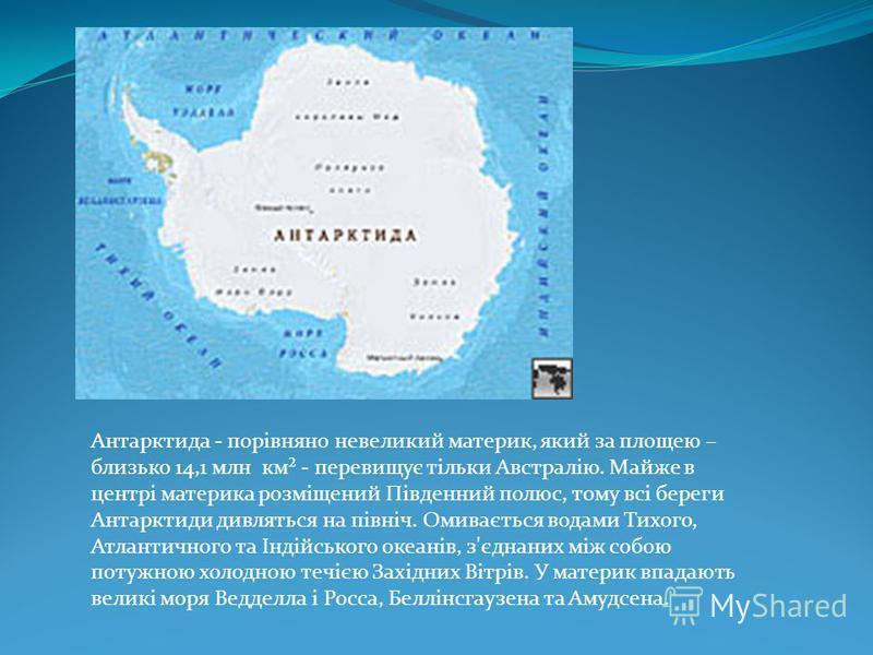 Антарктида - порівняно невеликий материк, який за площею – близько 14,1 млн км² - перевищує тільки Австралію. Майже в центрі материка розміщений Південний полюс, тому всі береги Антарктиди дивляться на північ. Омивається водами Тихого, Атлантичного т