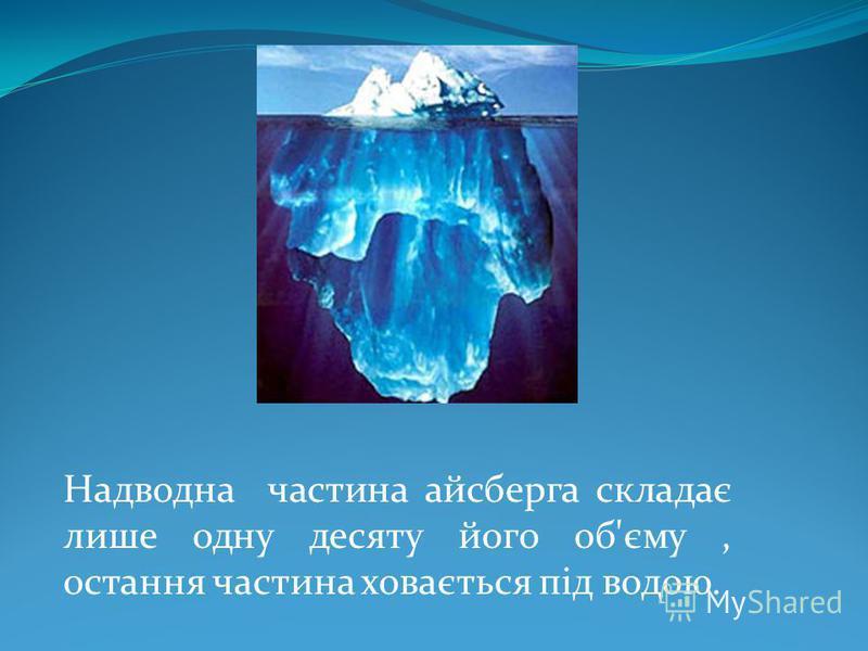 Надводна частина айсберга складає лише одну десяту його об'єму, остання частина ховається під водою.