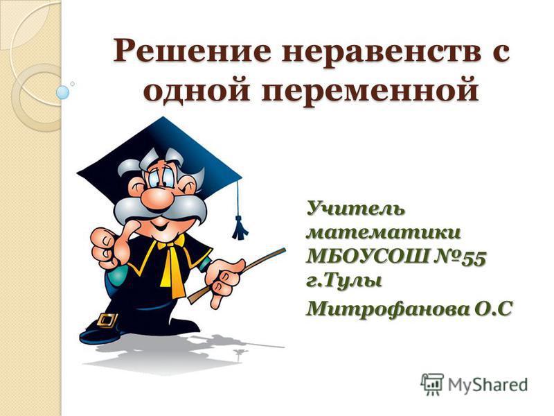 Решение неравенств с одной переменной Учитель математики МБОУСОШ 55 г.Тулы Митрофанова О.С