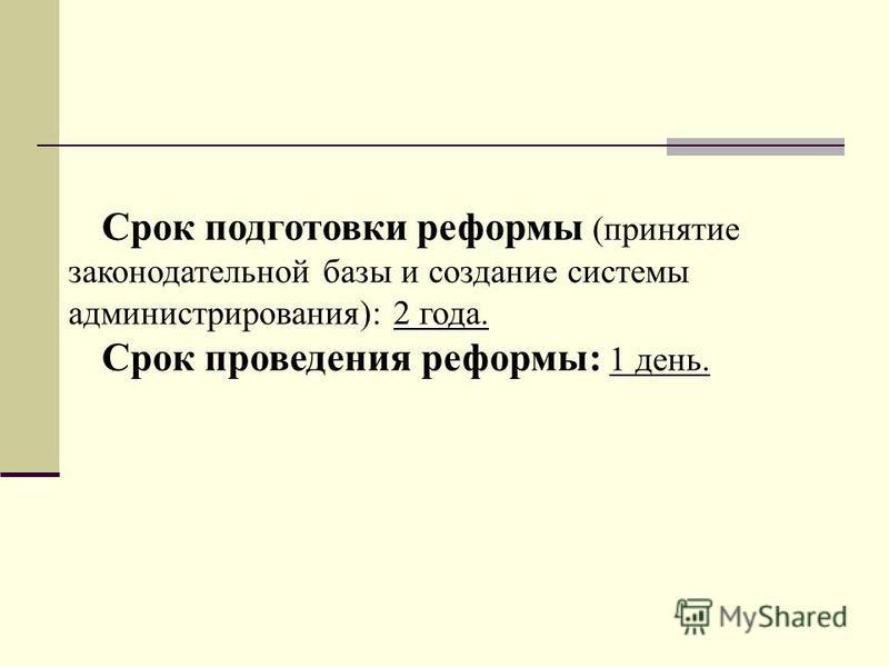 Срок подготовки реформы (принятие законодательной базы и создание системы администрирования): 2 года. Срок проведения реформы: 1 день.