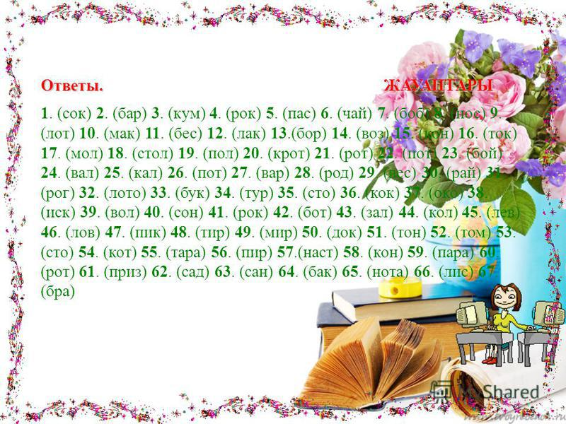 Ответы. ЖАУАПТАРЫ 1. (сок) 2. (бар) 3. (кум) 4. (рок) 5. (пас) 6. (чай) 7. (боб) 8. (нос) 9. (лот) 10. (мак) 11. (бес) 12. (лак) 13.(бор) 14. (воз) 15. (кон) 16. (ток) 17. (мол) 18. (стол) 19. (пол) 20. (крот) 21. (рот) 22. (пот) 23. (бой) 24. (вал)