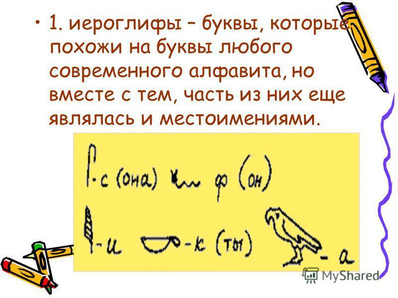 1. иероглифы – буквы, которые похожи на буквы любого современного алфавита, но вместе с тем, часть из них еще являлась и местоимениями.