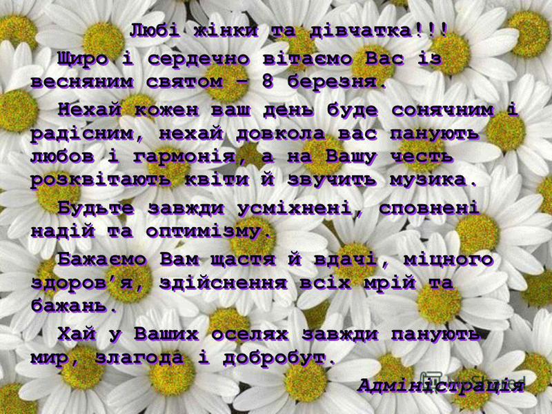Любі жінки та дівчатка!!! Щиро і сердечно вітаємо Вас із весняним святом – 8 березня. Нехай кожен ваш день буде сонячним і радісним, нехай довкола вас панують любов і гармонія, а на Вашу честь розквітають квіти й звучить музика. Будьте завжди усміхне