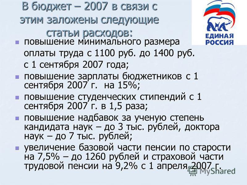 В бюджет – 2007 в связи с этим заложены следующие статьи расходов: повышение минимального размера повышение минимального размера оплаты труда с 1100 руб. до 1400 руб. оплаты труда с 1100 руб. до 1400 руб. с 1 сентября 2007 года; с 1 сентября 2007 год