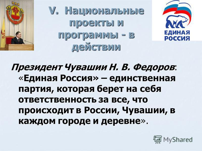V. Национальные проекты и программы - в действии Президент Чувашии Н. В. Федоров: «Единая Россия» – единственная партия, которая берет на себя ответственность за все, что происходит в России, Чувашии, в каждом городе и деревне».