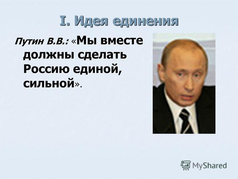 I. Идея единения Путин В.В.: « Мы вместе должны сделать Россию единой, сильной ».