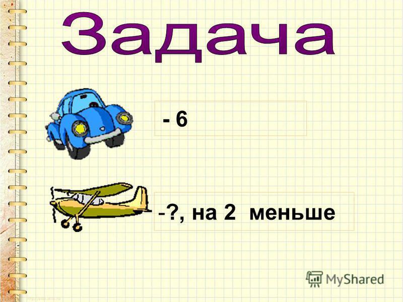 - 6 -?, на 2 меньше