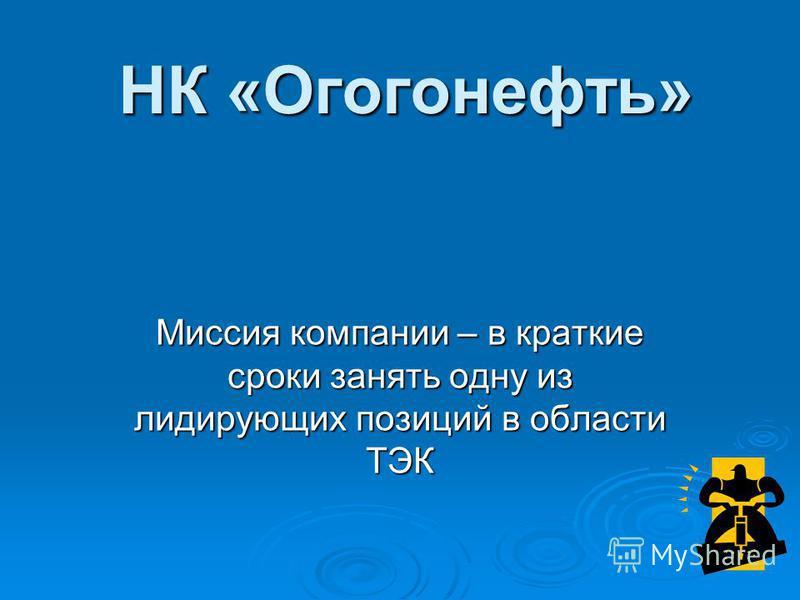 НК «Огогонефть» Миссия компании – в краткие сроки занять одну из лидирующих позиций в области ТЭК