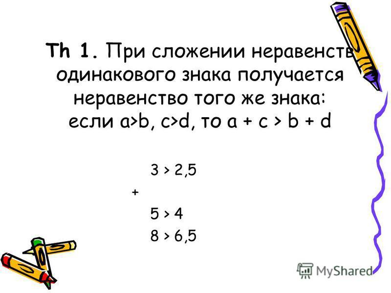 Th 1. При сложении неравенств одинакового знака получается неравенство того же знака: если a>b, c>d, то a + c > b + d 3 > 2,5 + 5 > 4 8 > 6,5