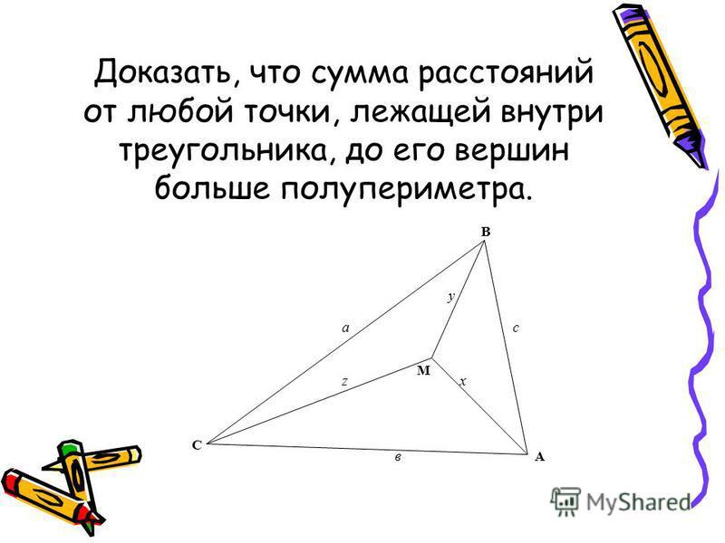 Доказать, что сумма расстояний от любой точки, лежащей внутри треугольника, до его вершин больше полупериметра. А В С М ас в z y x