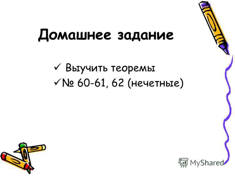 Домашнее задание Выучить теоремы 60-61, 62 (нечетные)