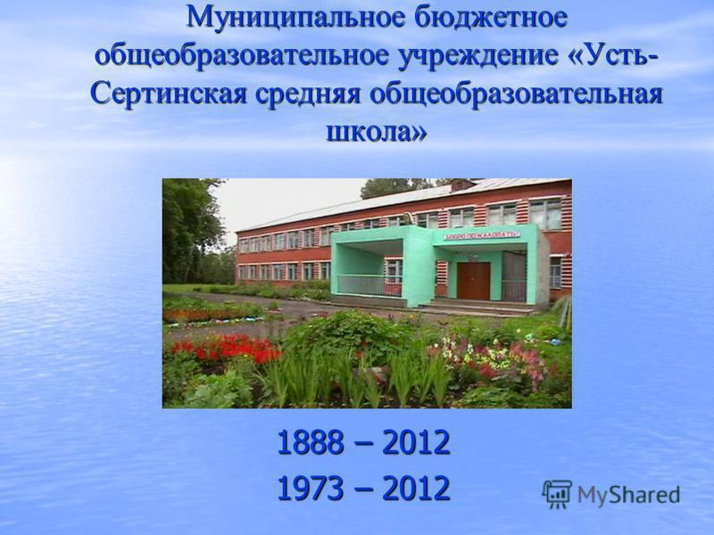 Муниципальное бюджетное общеобразовательное учреждение «Усть- Сертинская средняя общеобразовательная школа» 1888 – 2012 1973 – 2012