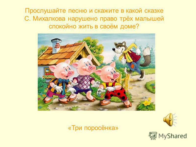 Прослушайте песню и скажите в какой сказке С. Михалкова нарушено право трёх малышей спокойно жить в своём доме? «Три поросёнка»