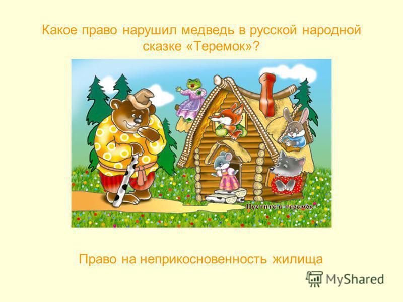 Какое право нарушил медведь в русской народной сказке «Теремок»? Право на неприкосновенность жилища