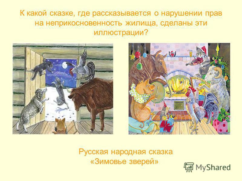 К какой сказке, где рассказывается о нарушении прав на неприкосновенность жилища, сделаны эти иллюстрации? Русская народная сказка «Зимовье зверей»