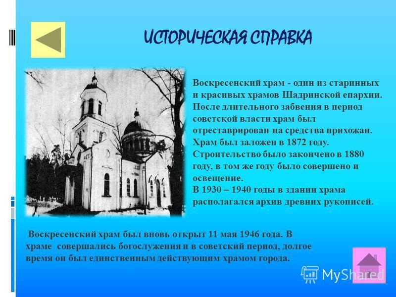 ИСТОРИЧЕСКАЯ СПРАВКА Воскресенский храм - один из старинных и красивых храмов Шадринской епархии. После длительного забвения в период советской власти храм был отреставрирован на средства прихожан. Храм был заложен в 1872 году. Строительство было зак