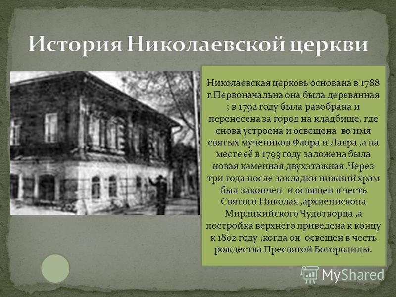 Николаевская церковь основана в 1788 г.Первоначальна она была деревянная ; в 1792 году была разобрана и перенесена за город на кладбище, где снова устроена и освещена во имя святых мучеников Флора и Лавра,а на месте её в 1793 году заложена была новая