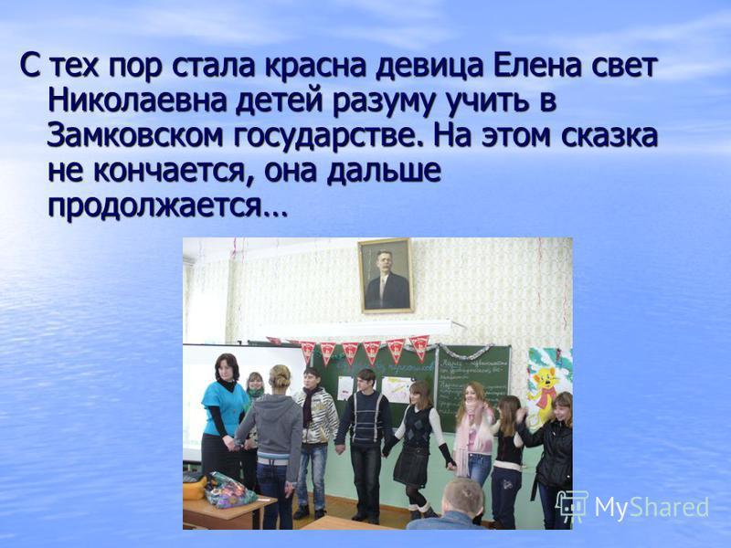 С тех пор стала красна девица Елена свет Николаевна детей разуму учить в Замковском государстве. На этом сказка не кончается, она дальше продолжается…