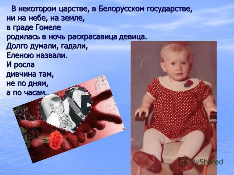 В некотором царстве, в Белорусском государстве, ни на небе, на земле, в граде Гомеле родилась в ночь раскрасавица девица. Долго думали, гадали, Еленою назвали. И росла дивчина там, не по дням, а по часам… В некотором царстве, в Белорусском государств