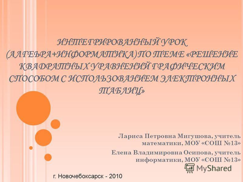 ИНТЕГРИРОВАННЫЙ УРОК (АЛГЕЬРА+ИНФОРМАТИКА) ПО ТЕМЕ «РЕШЕНИЕ КВАДРАТНЫХ УРАВНЕНИЙ ГРАФИЧЕСКИМ СПОСОБОМ С ИСПОЛЬЗОВАНИЕМ ЭЛЕКТРОННЫХ ТАБЛИЦ» Лариса Петровна Мигушова, учитель математики, МОУ «СОШ 13» Елена Владимировна Осипова, учитель информатики, МОУ