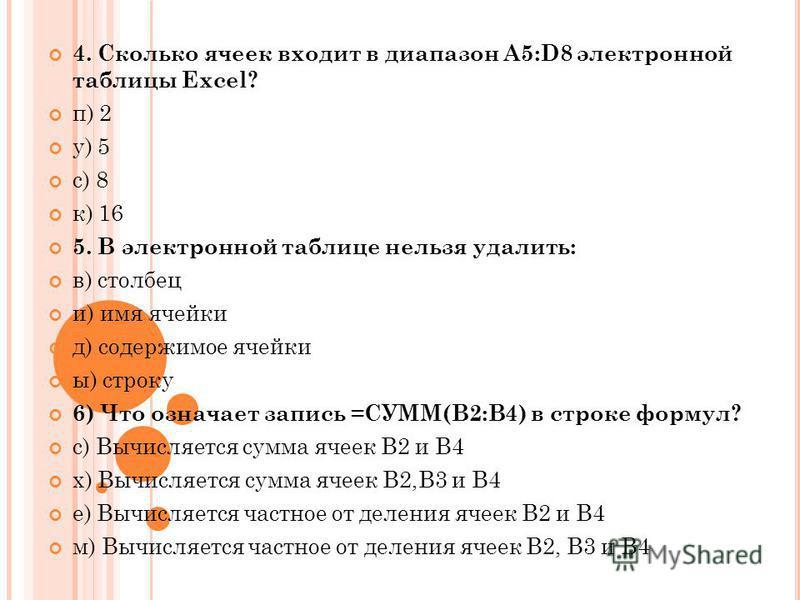 4. Сколько ячеек входит в диапазон A5:D8 электронной таблицы Excel? п) 2 у) 5 с) 8 к) 16 5. В электронной таблице нельзя удалить: в) столбец и) имя ячейки д) содержимое ячейки ы) строку 6) Что означает запись =СУММ(В2:В4) в строке формул? с) Вычисляе