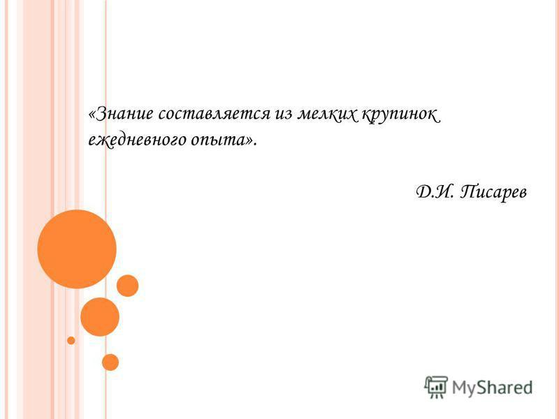 «Знание составляется из мелких крупинок ежедневного опыта». Д.И. Писарев