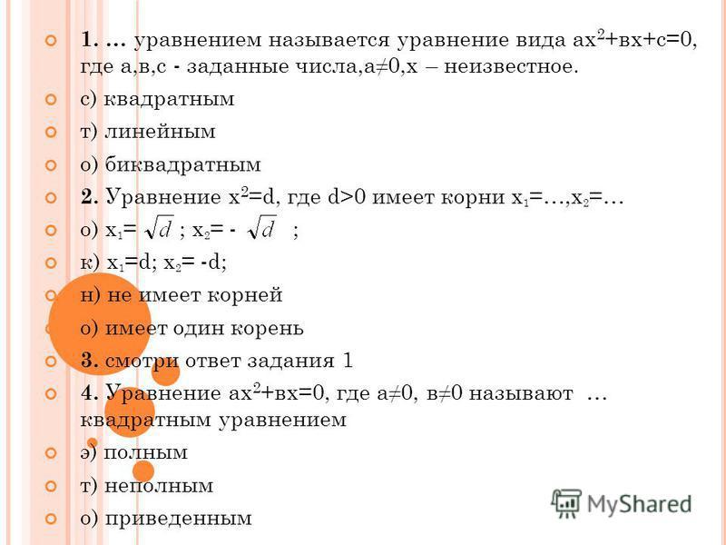 1. … уравнением называется уравнение вида ах 2 +вх+с=0, где а,в,с - заданные числа,а 0,х – неизвестное. с) квадратным т) линейным о) биквадратным 2. Уравнение x 2 =d, где d>0 имеет корни х 1 =…,х 2 =… о) х 1 = ; х 2 = - ; к) х 1 =d; х 2 = -d; н) не и