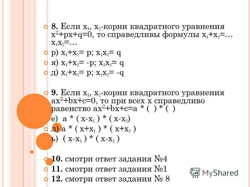 8. Если х 1, х 2 -корни квадратного уравнения х 2 +px+q=0, то справедливы формулы х 1 +х 2 =… х 1 х 2 =… р) х 1 +х 2 = p; х 1 х 2 = q я) х 1 +х 2 = -p; х 1 х 2 = q д) х 1 +х 2 = p; х 1 х 2 = -q 9. Если х 1, х 2 -корни квадратного уравнения ax 2 +bx+c