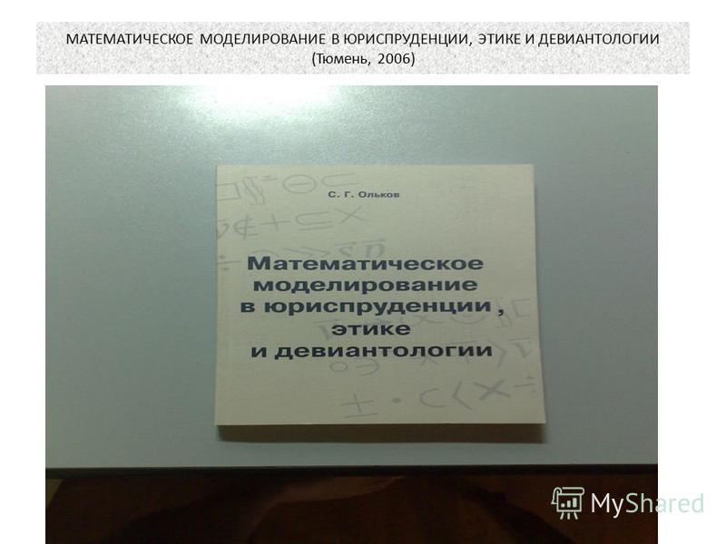 МАТЕМАТИЧЕСКОЕ МОДЕЛИРОВАНИЕ В ЮРИСПРУДЕНЦИИ, ЭТИКЕ И ДЕВИАНТОЛОГИИ (Тюмень, 2006)