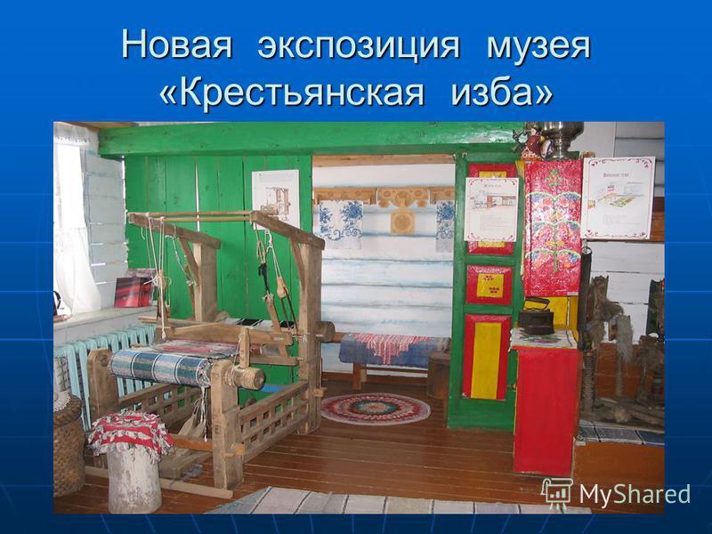 Новая экспозиция музея «Крестьянская изба»