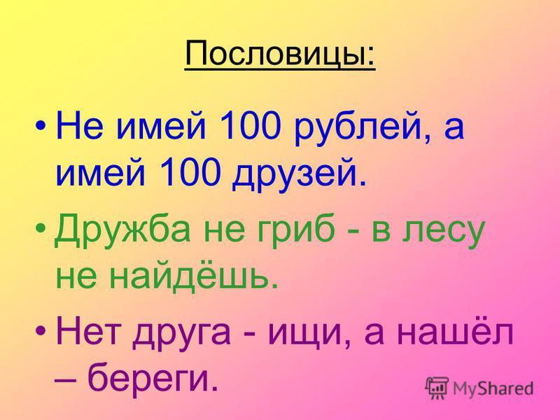 Пословицы: Не имей 100 рублей, а имей 100 друзей. Дружба не гриб - в лесу не найдёшь. Нет друга - ищи, а нашёл – береги.
